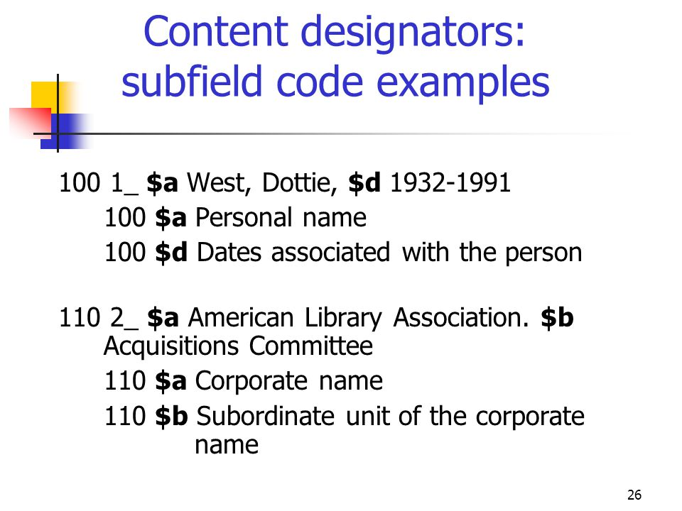 26 Content designators: subfield code examples 100 1_ $a West, Dottie, $d 1932-1991 100 $a Personal name 100 $d Dates associated with the person 110 2