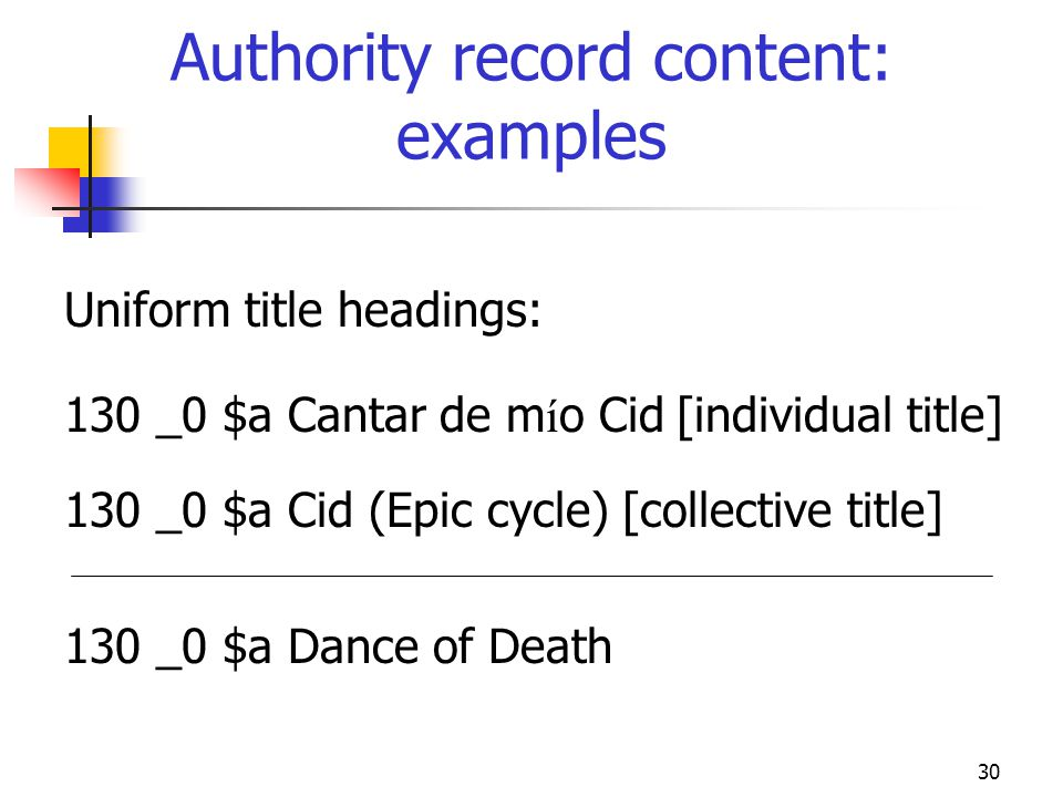 30 Authority record content: examples Uniform title headings: 130 _0 $a Cantar de m í o Cid [individual title] 130 _0 $a Cid (Epic cycle) [collective