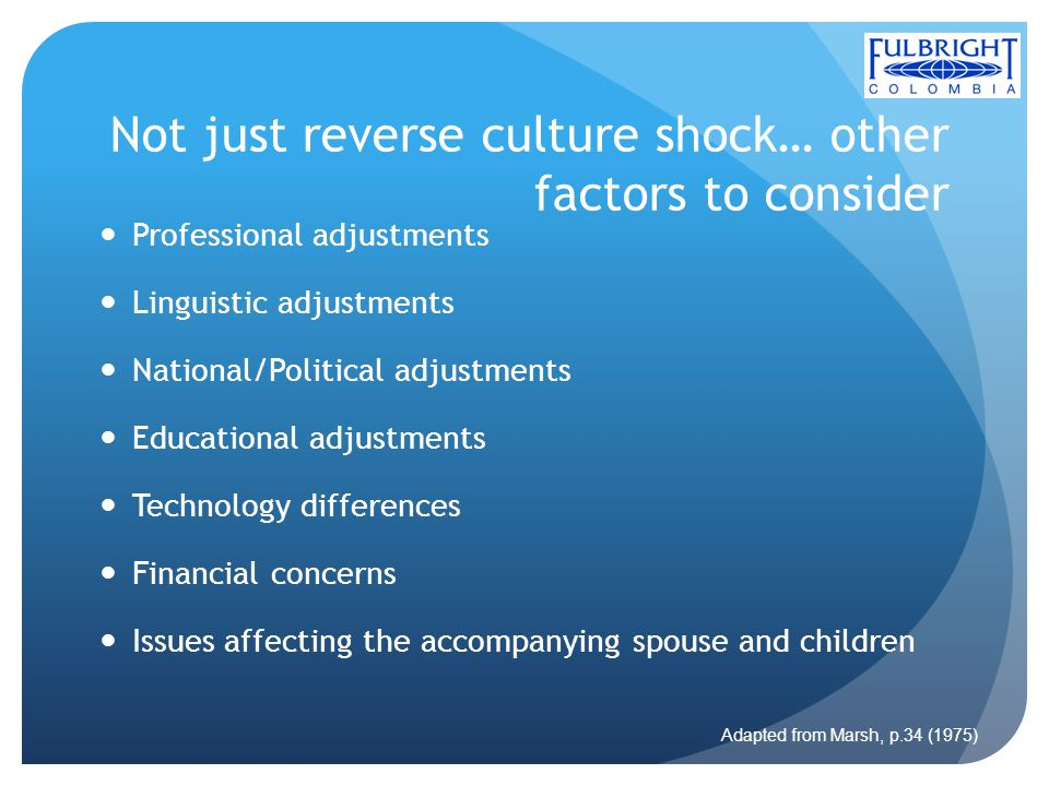 Not just reverse culture shock… other factors to consider Professional adjustments Linguistic adjustments National/Political adjustments Educational adjustments Technology differences Financial concerns Issues affecting the accompanying spouse and children Adapted from Marsh, p.34 (1975)