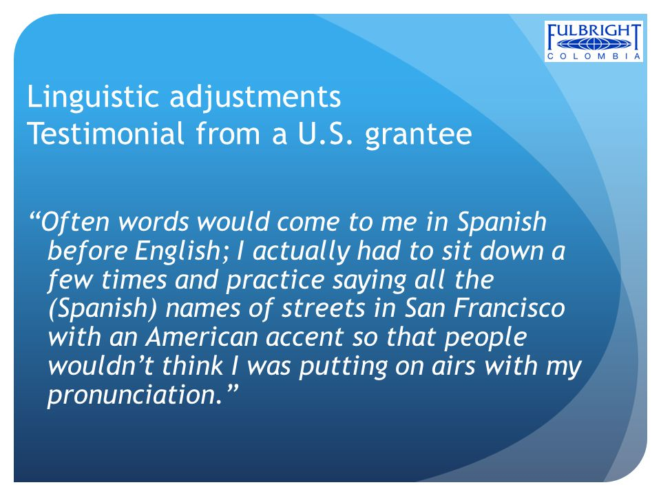 Linguistic adjustments Testimonial from a U.S. grantee Often words would come to me in Spanish before English; I actually had to sit down a few times