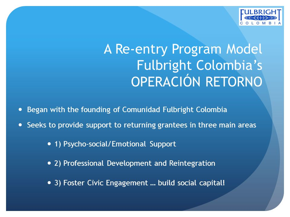 A Re-entry Program Model Fulbright Colombias OPERACIÓN RETORNO Began with the founding of Comunidad Fulbright Colombia Seeks to provide support to returning grantees in three main areas 1) Psycho-social/Emotional Support 2) Professional Development and Reintegration 3) Foster Civic Engagement … build social capital!