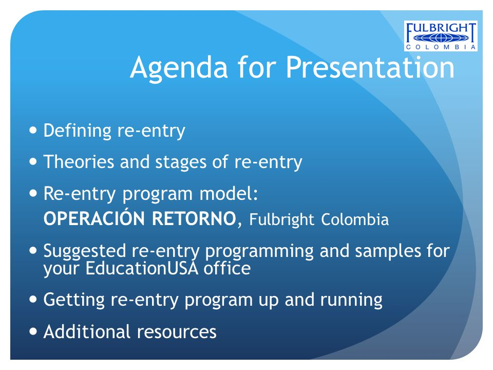 Agenda for Presentation Defining re-entry Theories and stages of re-entry Re-entry program model: OPERACIÓN RETORNO, Fulbright Colombia Suggested re-e
