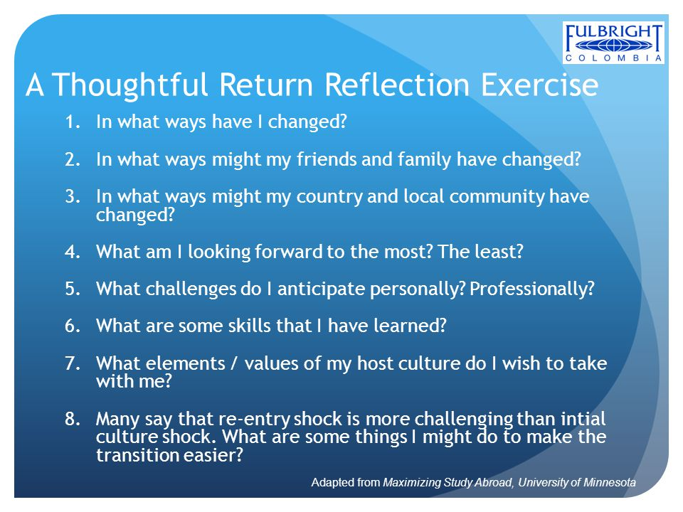 A Thoughtful Return Reflection Exercise 1.In what ways have I changed? 2.In what ways might my friends and family have changed? 3.In what ways might m