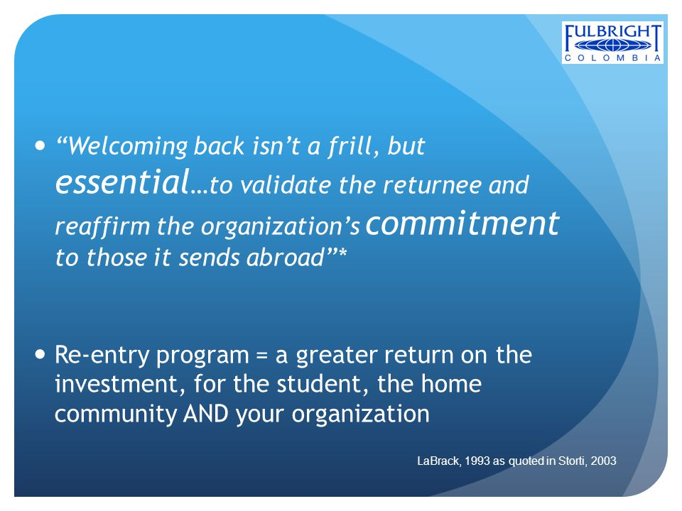 Welcoming back isnt a frill, but essential …to validate the returnee and reaffirm the organizations commitment to those it sends abroad* Re-entry prog