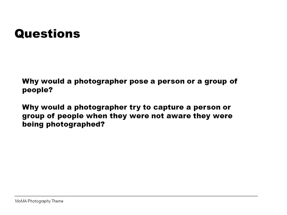 Questions MoMA Photography Theme Why would a photographer pose a person or a group of people.