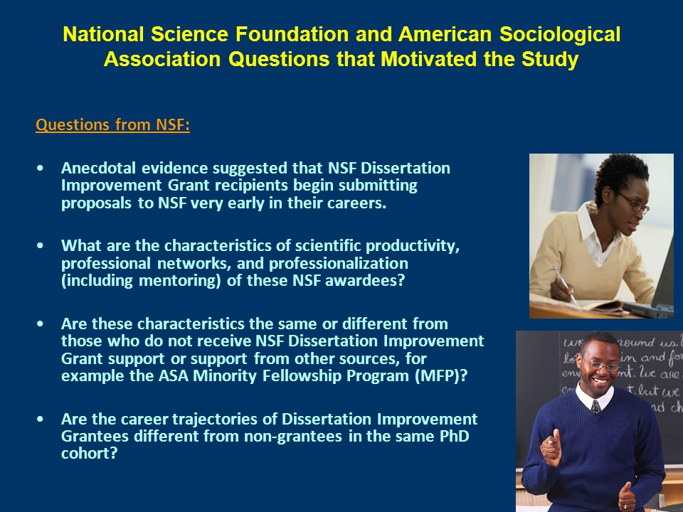 National Science Foundation and American Sociological Association Questions that Motivated the Study Questions from NSF: Anecdotal evidence suggested that NSF Dissertation Improvement Grant recipients begin submitting proposals to NSF very early in their careers.