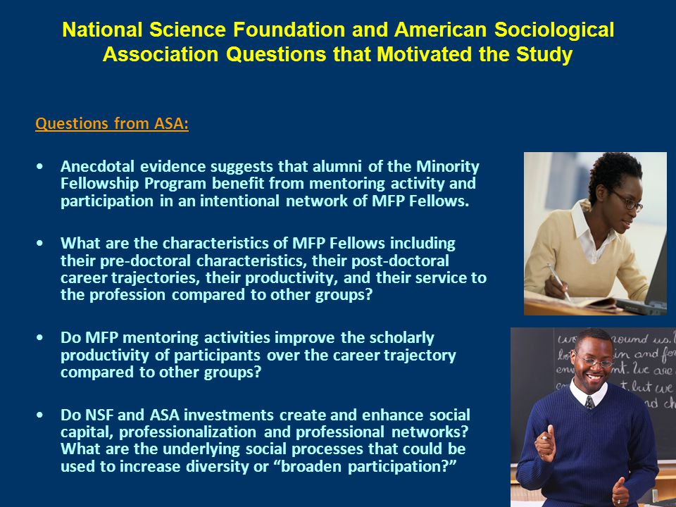 National Science Foundation and American Sociological Association Questions that Motivated the Study Questions from ASA: Anecdotal evidence suggests that alumni of the Minority Fellowship Program benefit from mentoring activity and participation in an intentional network of MFP Fellows.