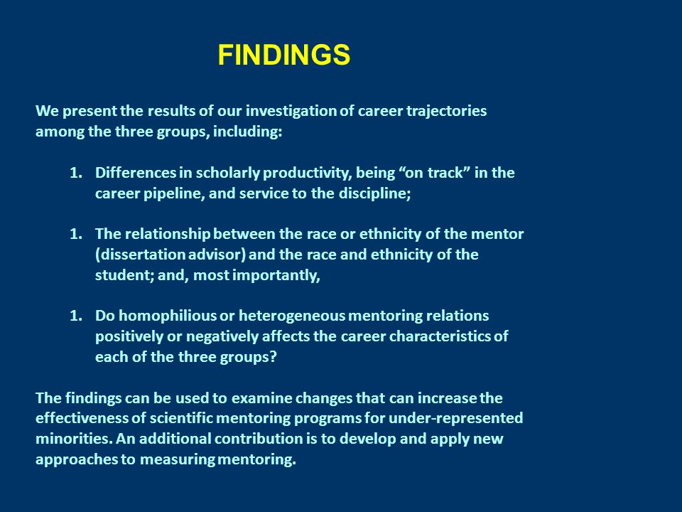 FINDINGS We present the results of our investigation of career trajectories among the three groups, including: 1.Differences in scholarly productivity, being on track in the career pipeline, and service to the discipline; 1.The relationship between the race or ethnicity of the mentor (dissertation advisor) and the race and ethnicity of the student; and, most importantly, 1.Do homophilious or heterogeneous mentoring relations positively or negatively affects the career characteristics of each of the three groups.