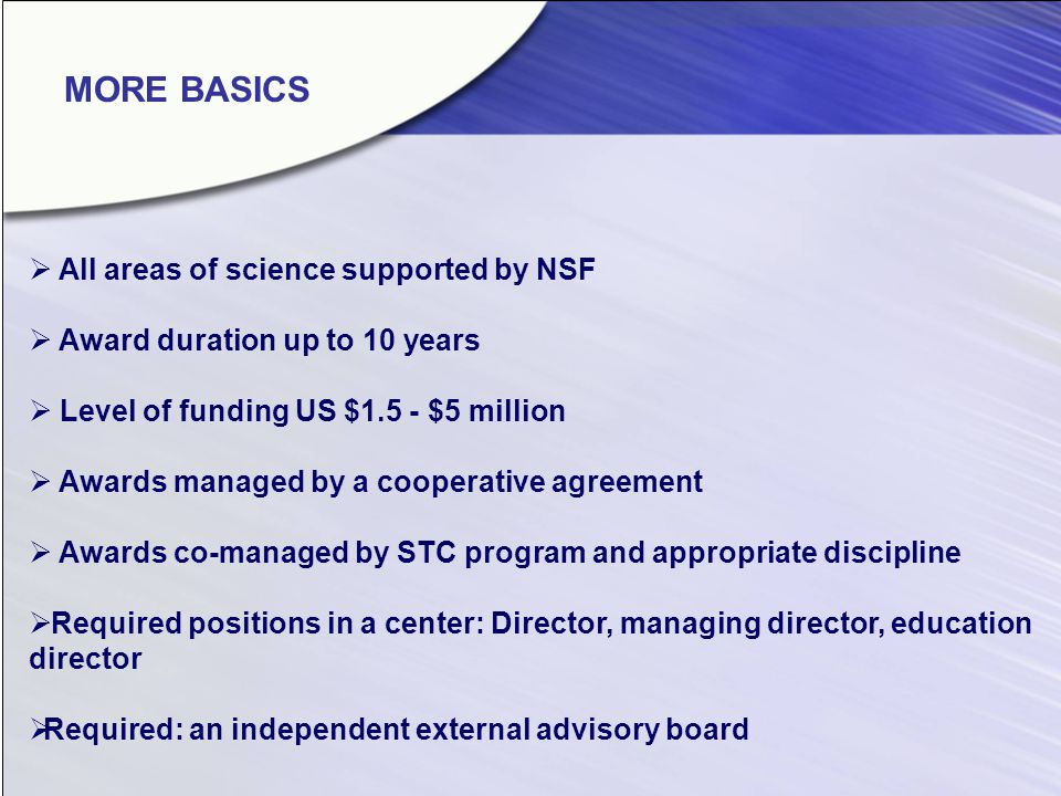 All areas of science supported by NSF Award duration up to 10 years Level of funding US $1.5 - $5 million Awards managed by a cooperative agreement Awards co-managed by STC program and appropriate discipline Required positions in a center: Director, managing director, education director Required: an independent external advisory board MORE BASICS
