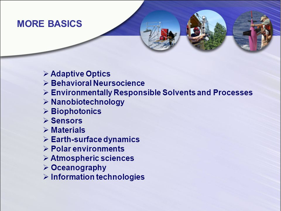 Adaptive Optics Behavioral Neursocience Environmentally Responsible Solvents and Processes Nanobiotechnology Biophotonics Sensors Materials Earth-surface dynamics Polar environments Atmospheric sciences Oceanography Information technologies MORE BASICS