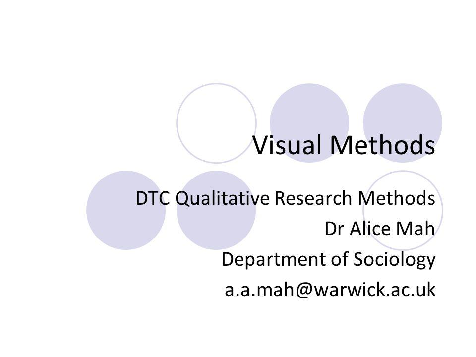 Visual Methods DTC Qualitative Research Methods Dr Alice Mah Department of Sociology a.a.mah@warwick.ac.uk