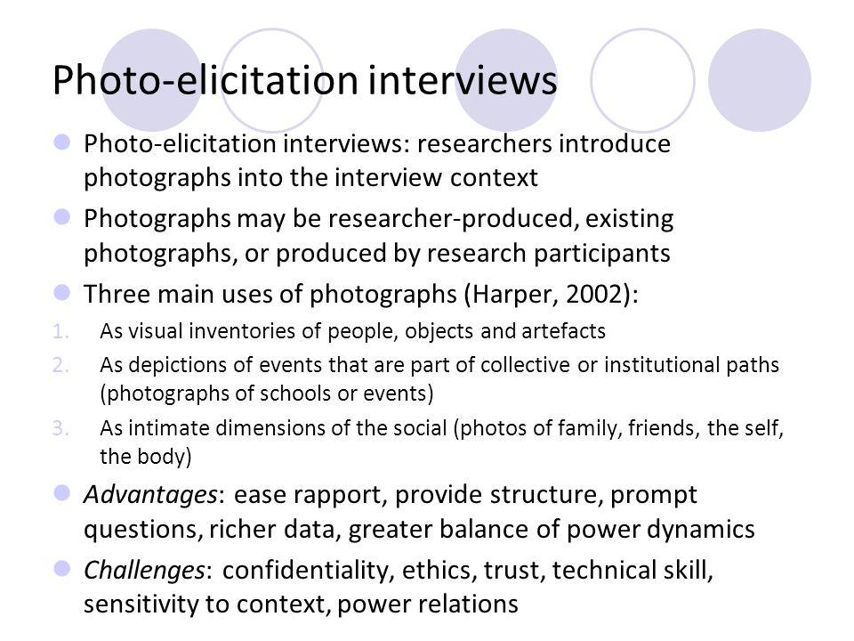 Photo-elicitation interviews Photo-elicitation interviews: researchers introduce photographs into the interview context Photographs may be researcher-