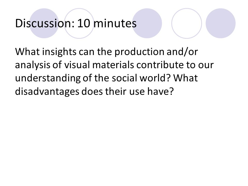 Discussion: 10 minutes What insights can the production and/or analysis of visual materials contribute to our understanding of the social world? What