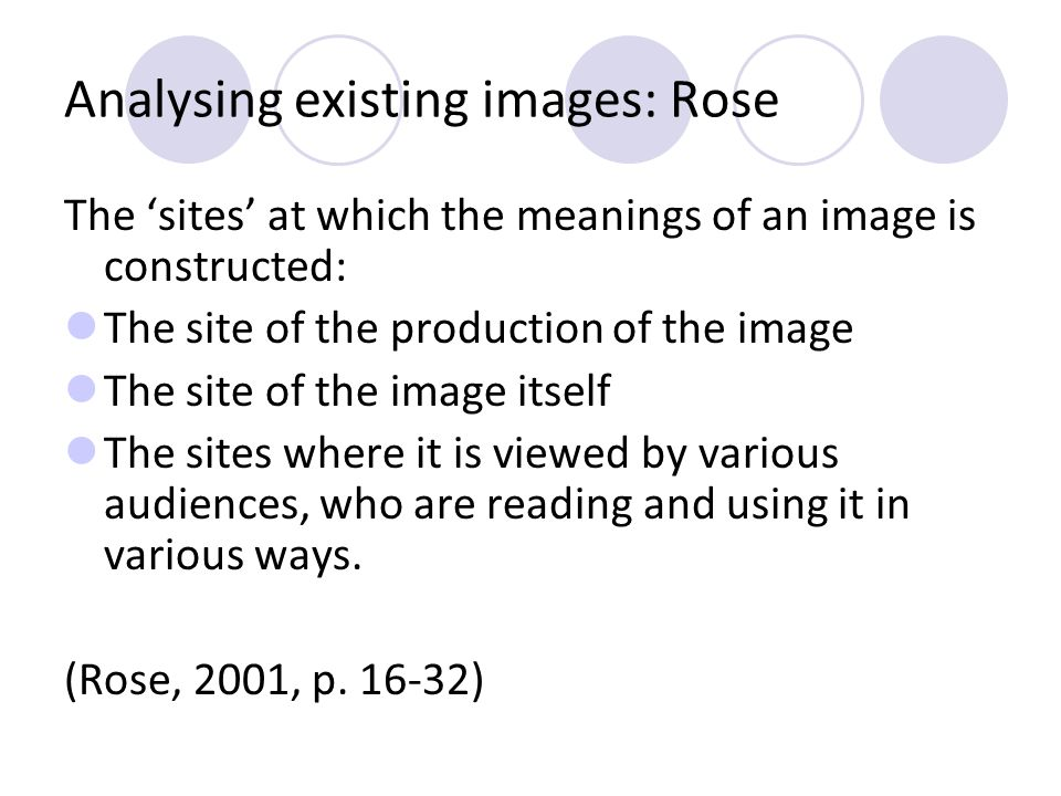 Analysing existing images: Rose The sites at which the meanings of an image is constructed: The site of the production of the image The site of the im