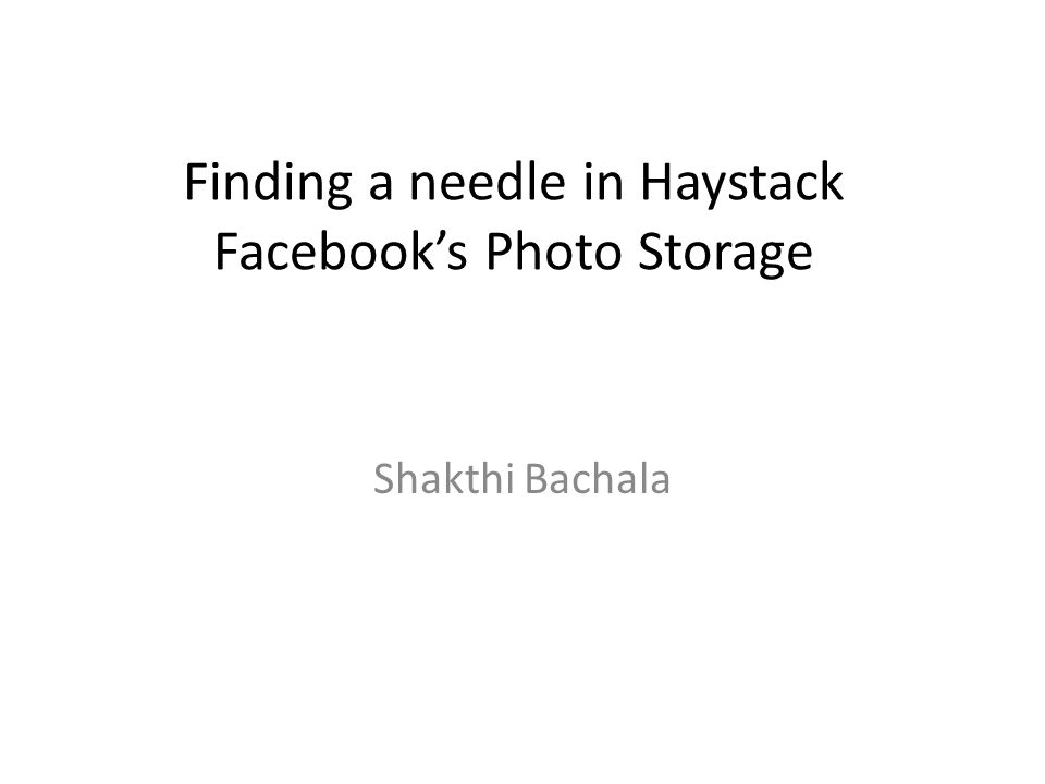 Finding a needle in Haystack Facebooks Photo Storage Shakthi Bachala