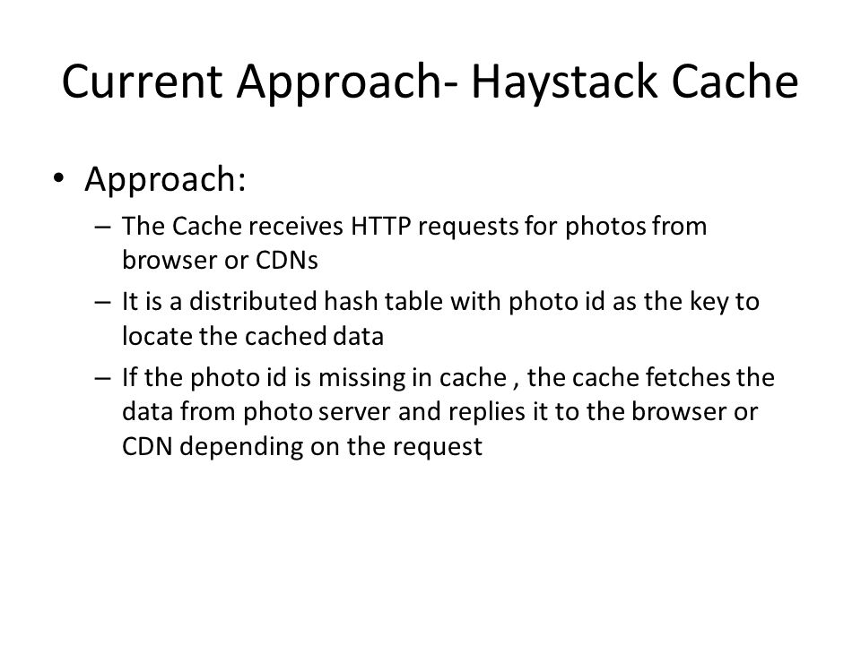 Current Approach- Haystack Cache Approach: – The Cache receives HTTP requests for photos from browser or CDNs – It is a distributed hash table with ph