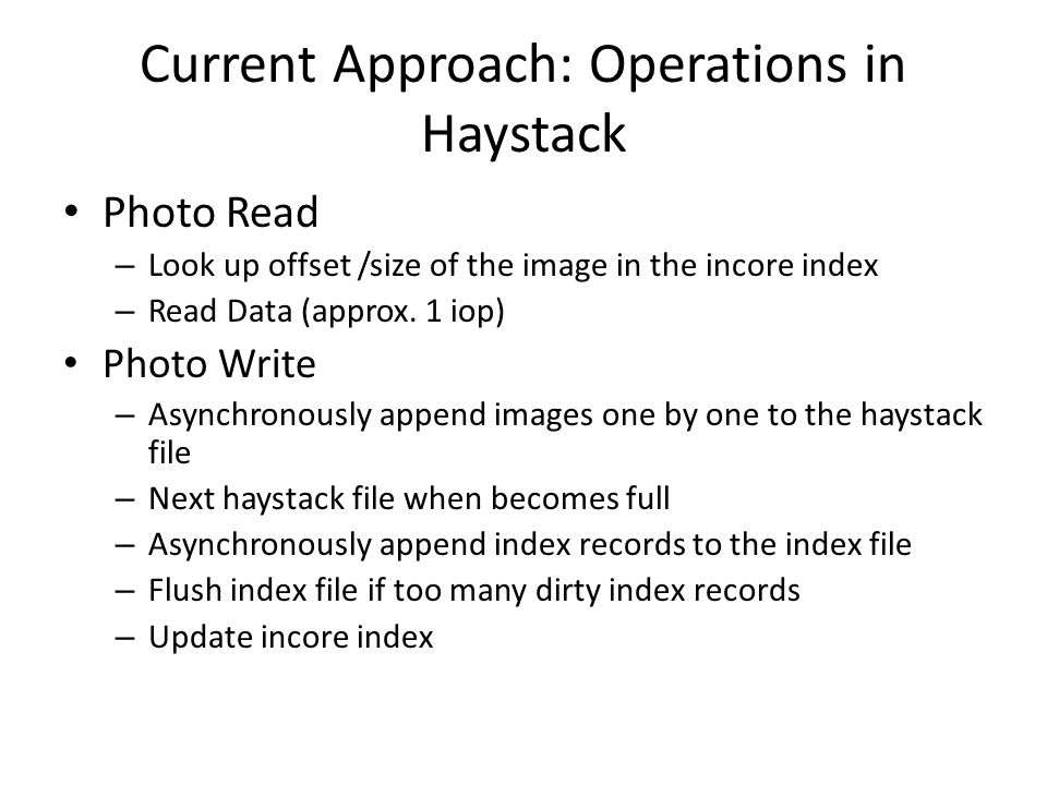Current Approach: Operations in Haystack Photo Read – Look up offset /size of the image in the incore index – Read Data (approx. 1 iop) Photo Write –