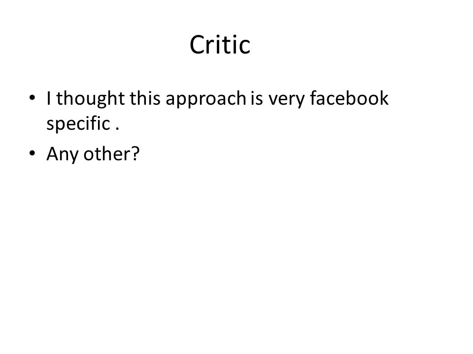 Critic I thought this approach is very facebook specific. Any other?