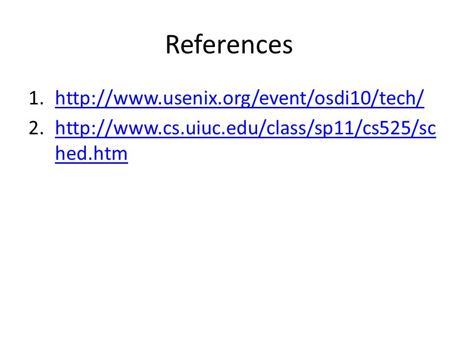References 1.http://www.usenix.org/event/osdi10/tech/http://www.usenix.org/event/osdi10/tech/ 2.http://www.cs.uiuc.edu/class/sp11/cs525/sc hed.htmhttp
