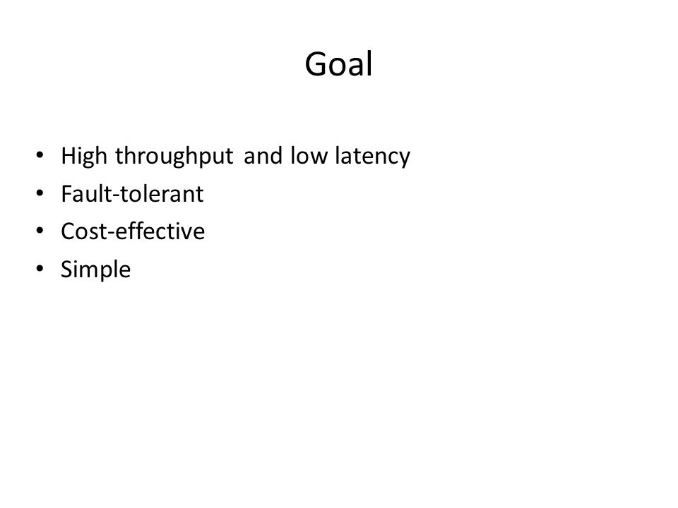 Goal High throughput and low latency Fault-tolerant Cost-effective Simple