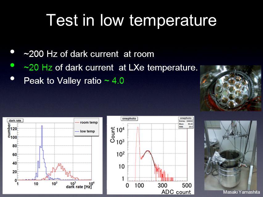 Masaki Yamashita Test in low temperature ~200 Hz of dark current at room ~20 Hz of dark current at LXe temperature. Peak to Valley ratio ~ 4.0