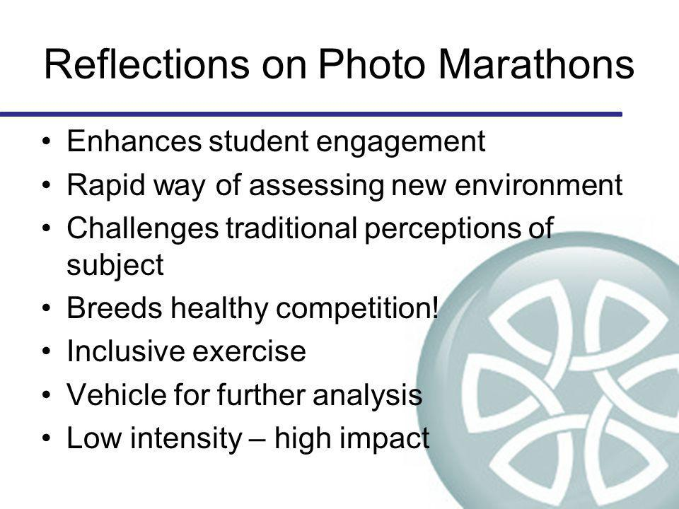Reflections on Photo Marathons Enhances student engagement Rapid way of assessing new environment Challenges traditional perceptions of subject Breeds healthy competition.