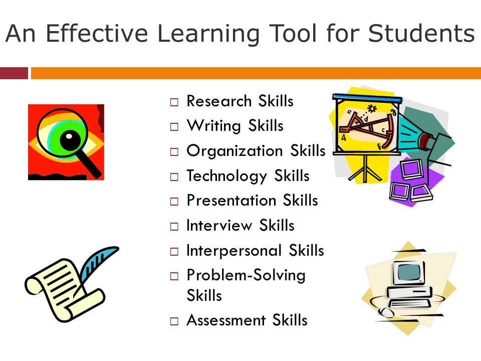 An Effective Learning Tool for Students Research Skills Writing Skills Organization Skills Technology Skills Presentation Skills Interview Skills Interpersonal Skills Problem-Solving Skills Assessment Skills