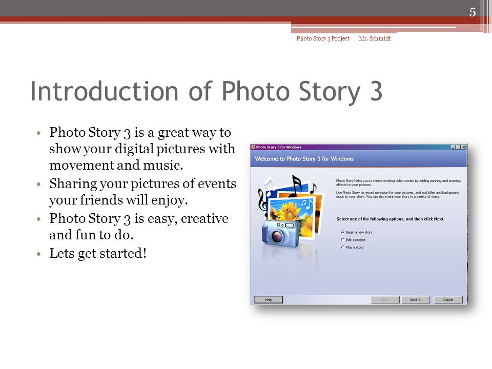 Introduction of Photo Story 3 Photo Story 3 is a great way to show your digital pictures with movement and music. Sharing your pictures of events your
