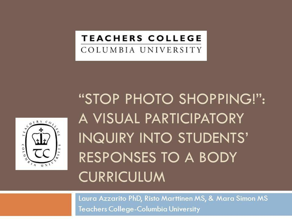 STOP PHOTO SHOPPING!: A VISUAL PARTICIPATORY INQUIRY INTO STUDENTS RESPONSES TO A BODY CURRICULUM Laura Azzarito PhD, Risto Marttinen MS, & Mara Simon MS Teachers College-Columbia University