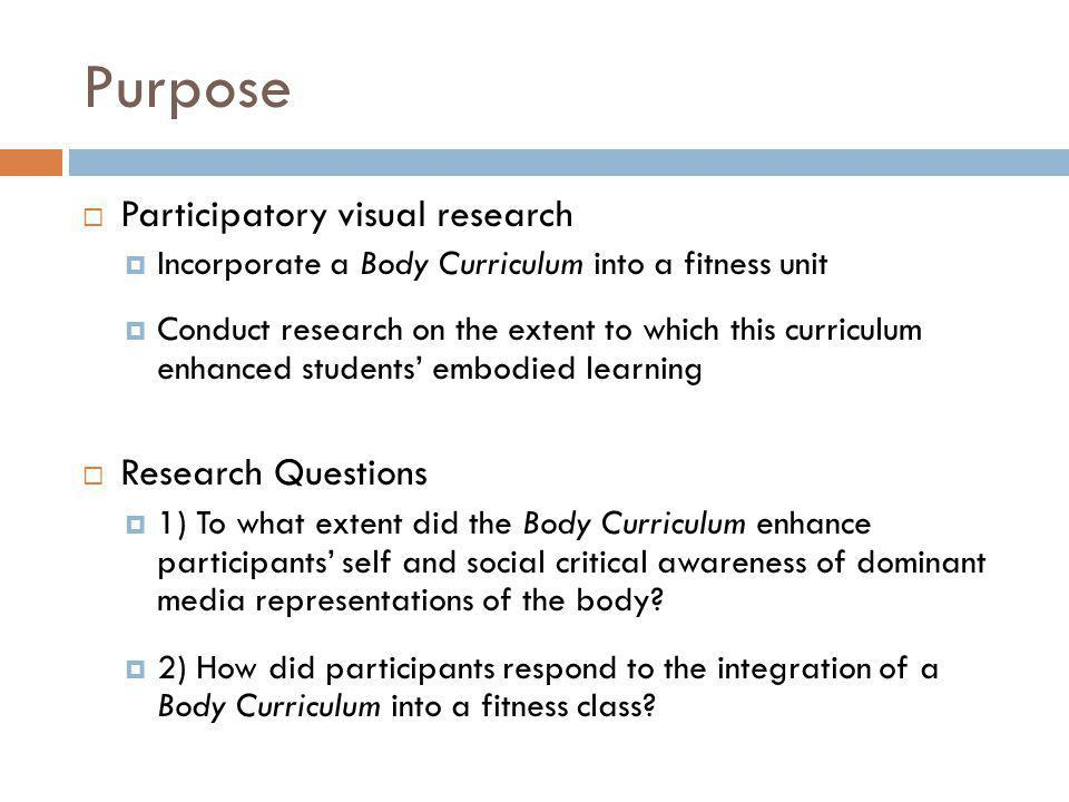 Purpose Participatory visual research Incorporate a Body Curriculum into a fitness unit Conduct research on the extent to which this curriculum enhanced students embodied learning Research Questions 1) To what extent did the Body Curriculum enhance participants self and social critical awareness of dominant media representations of the body.