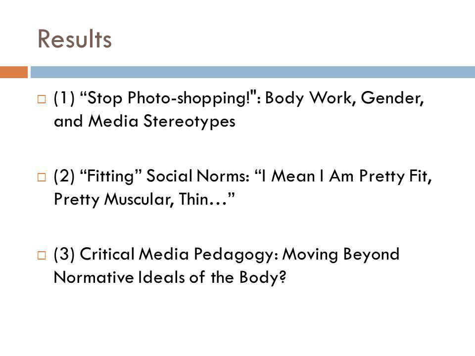 Results (1) Stop Photo-shopping! : Body Work, Gender, and Media Stereotypes (2) Fitting Social Norms: I Mean I Am Pretty Fit, Pretty Muscular, Thin… (3) Critical Media Pedagogy: Moving Beyond Normative Ideals of the Body