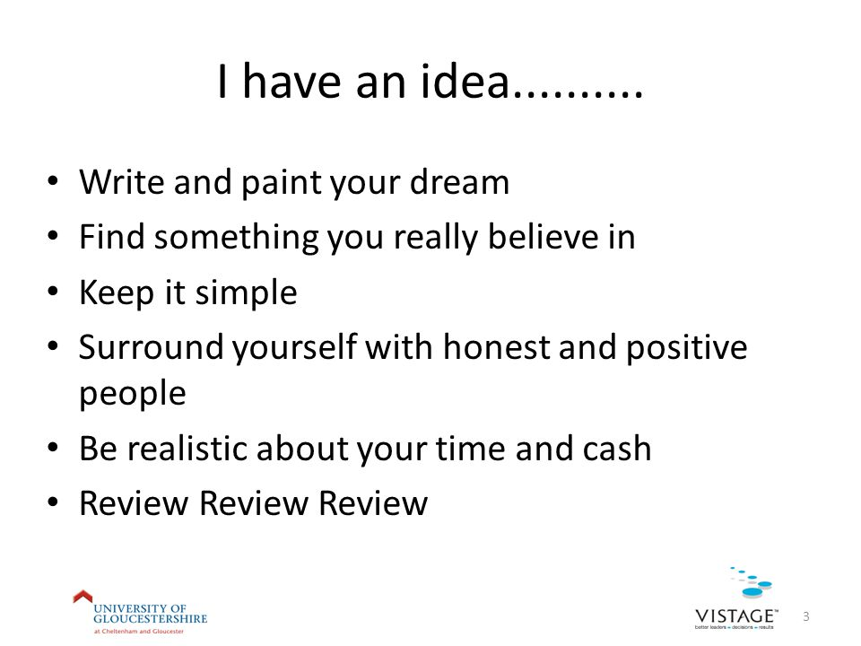 I have an idea.......... Write and paint your dream Find something you really believe in Keep it simple Surround yourself with honest and positive peo