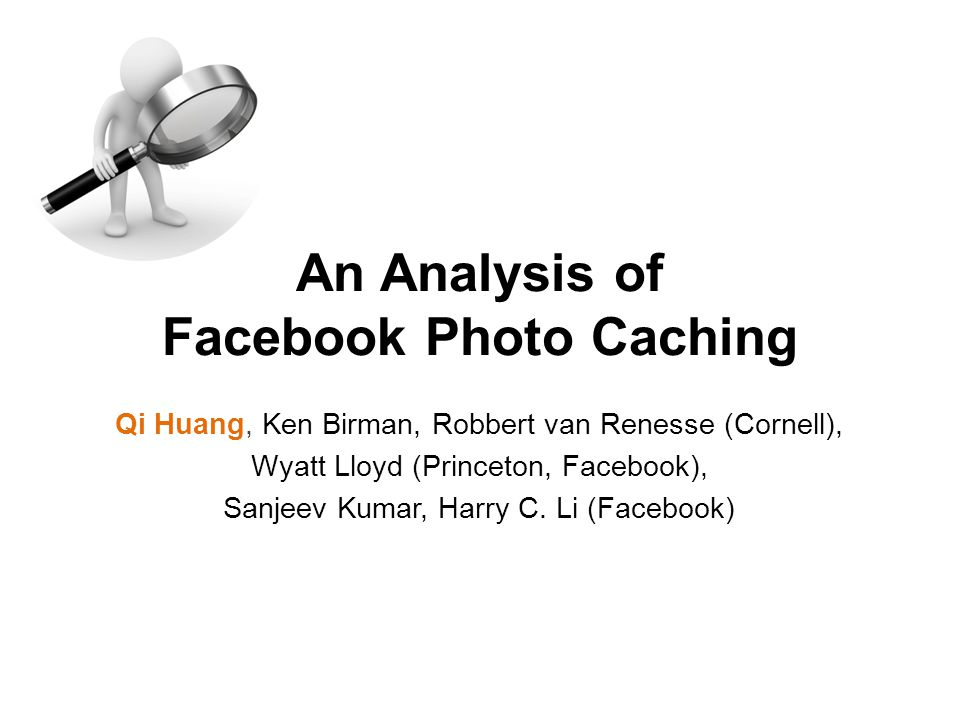 Qi Huang, Ken Birman, Robbert van Renesse (Cornell), Wyatt Lloyd (Princeton, Facebook), Sanjeev Kumar, Harry C. Li (Facebook) An Analysis of Facebook