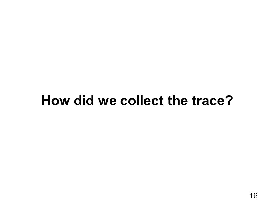 How did we collect the trace? 16