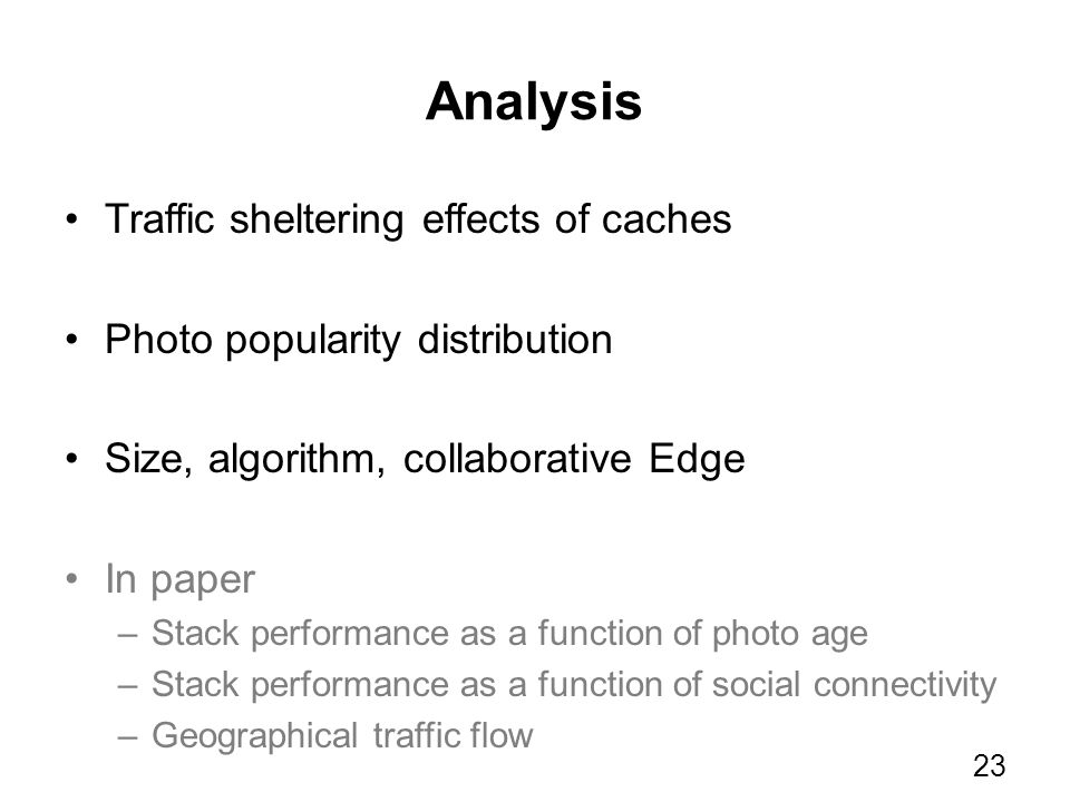 Analysis Traffic sheltering effects of caches Photo popularity distribution Size, algorithm, collaborative Edge In paper –Stack performance as a funct