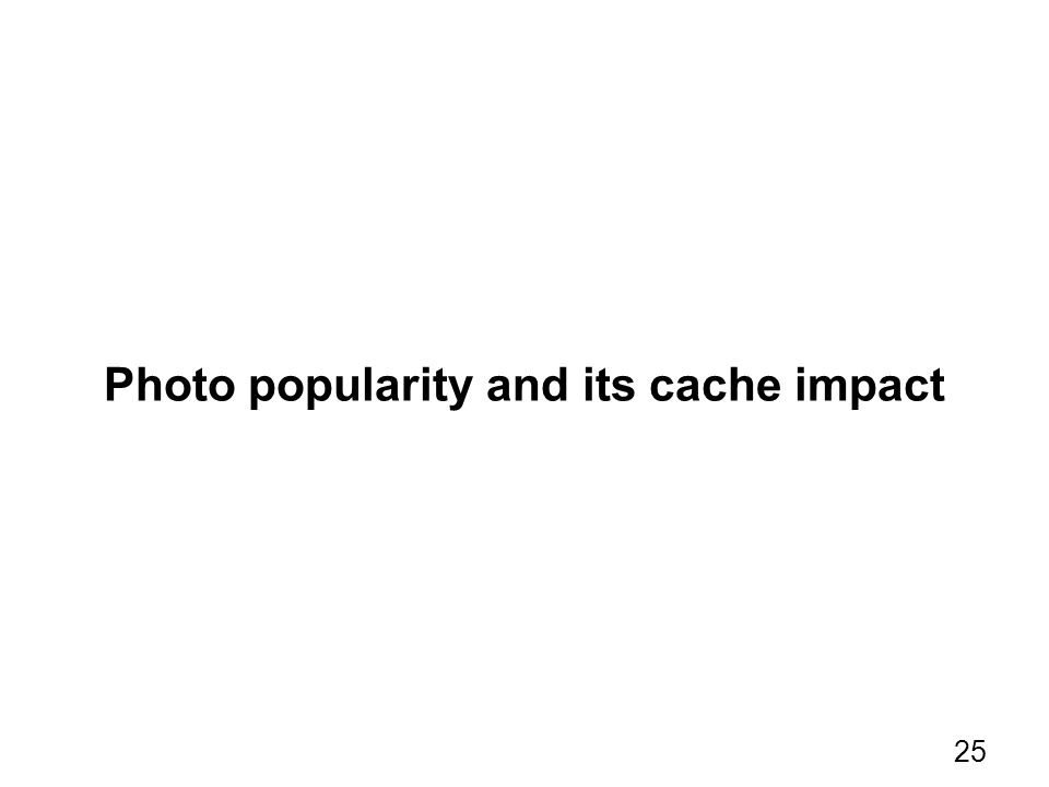 Photo popularity and its cache impact 25