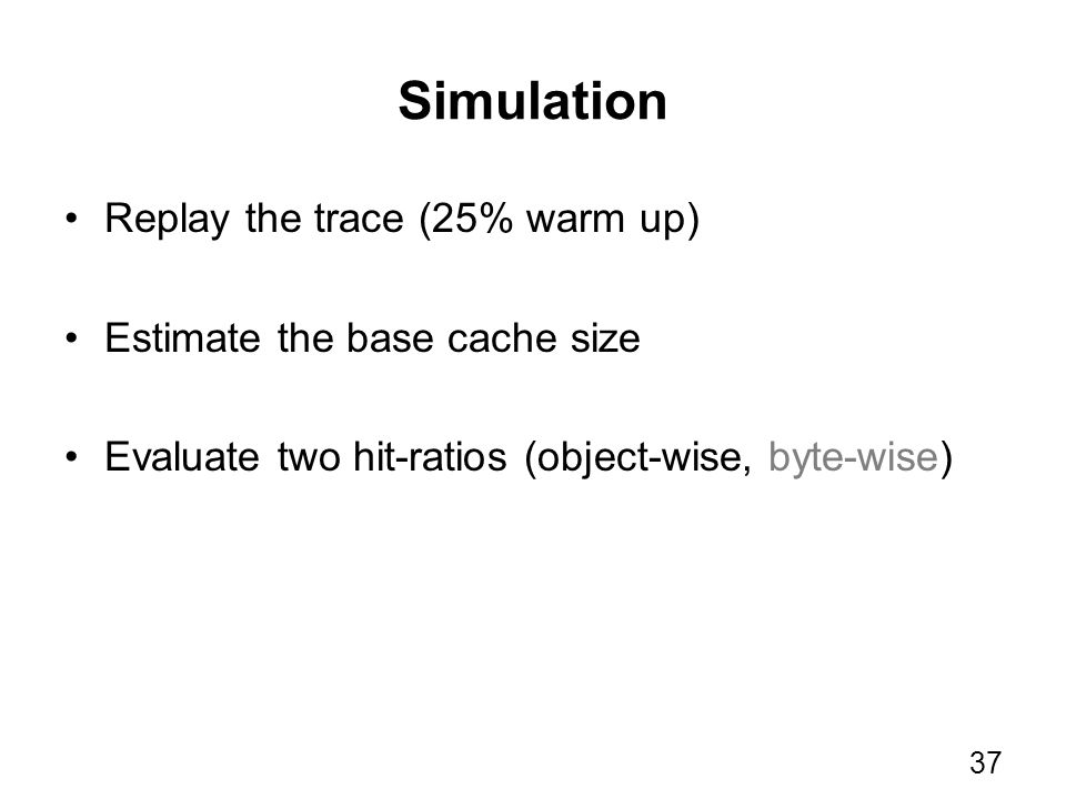 Simulation Replay the trace (25% warm up) Estimate the base cache size Evaluate two hit-ratios (object-wise, byte-wise) 37