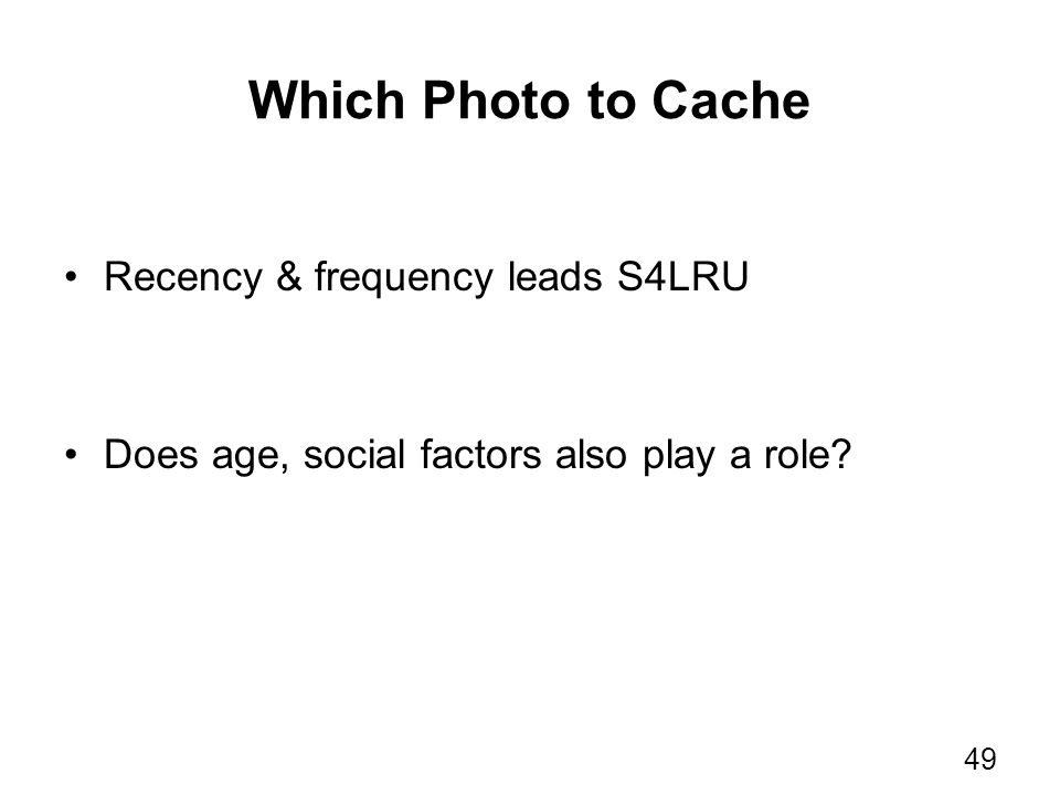 Which Photo to Cache Recency & frequency leads S4LRU Does age, social factors also play a role? 49