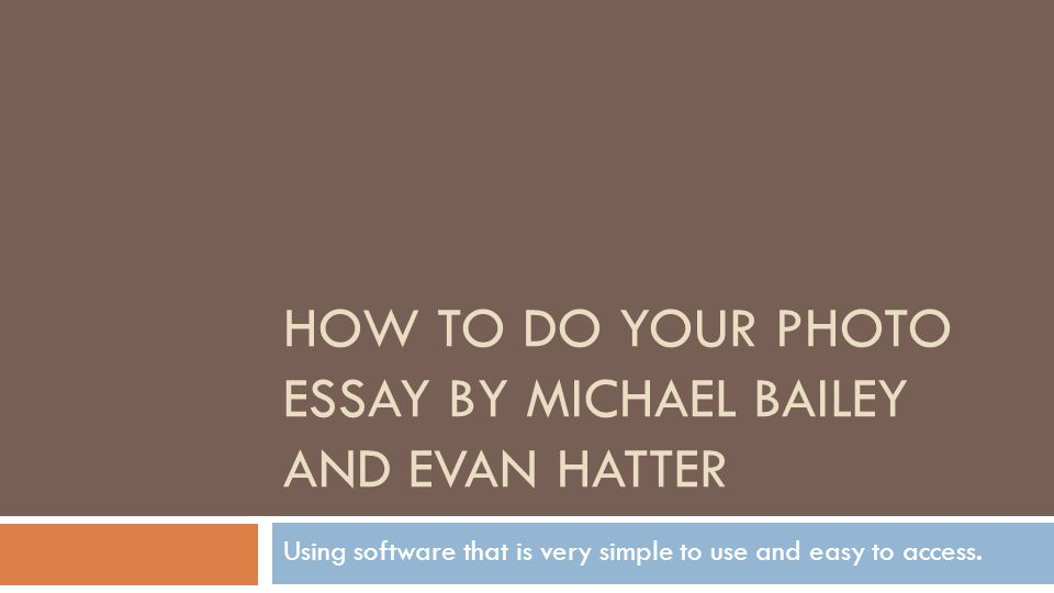 HOW TO DO YOUR PHOTO ESSAY BY MICHAEL BAILEY AND EVAN HATTER Using software that is very simple to use and easy to access.
