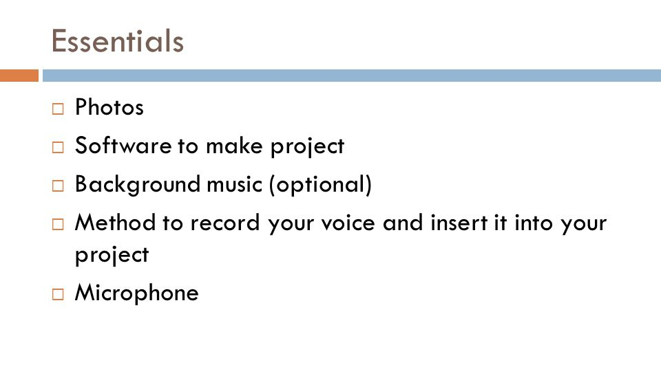 Essentials Photos Software to make project Background music (optional) Method to record your voice and insert it into your project Microphone