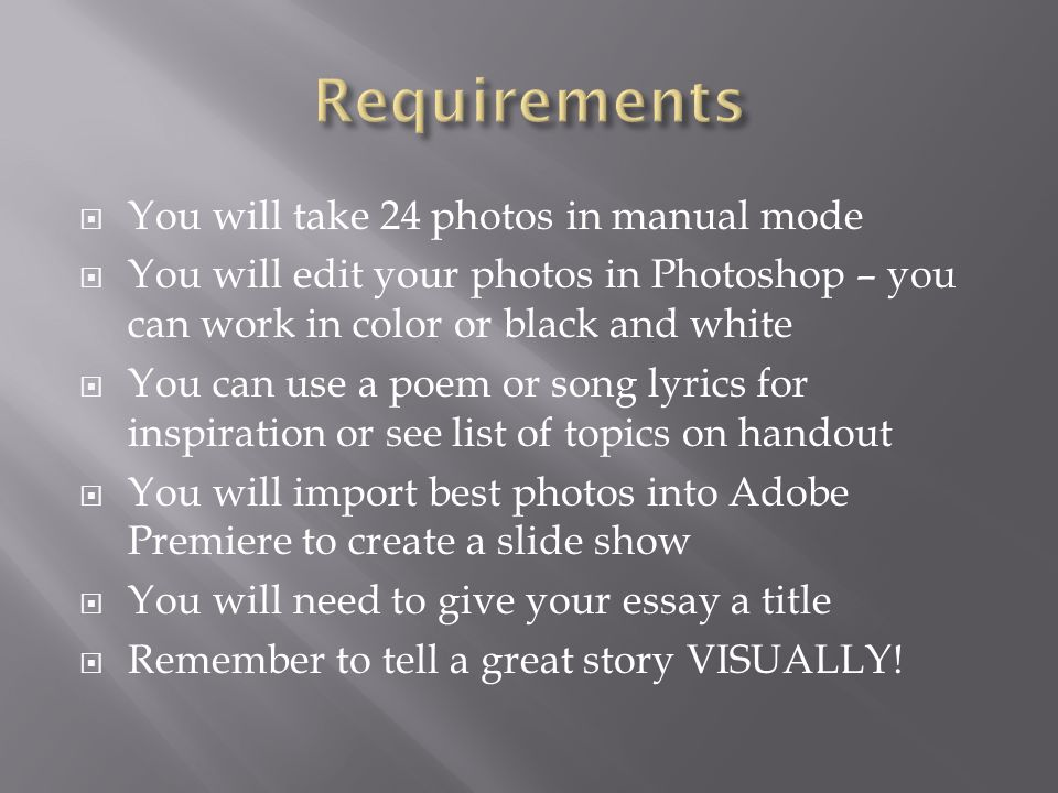 You will take 24 photos in manual mode You will edit your photos in Photoshop – you can work in color or black and white You can use a poem or song lyrics for inspiration or see list of topics on handout You will import best photos into Adobe Premiere to create a slide show You will need to give your essay a title Remember to tell a great story VISUALLY!
