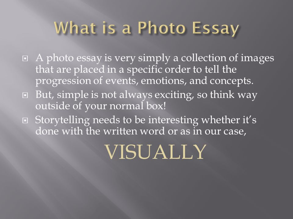 A photo essay is very simply a collection of images that are placed in a specific order to tell the progression of events, emotions, and concepts.