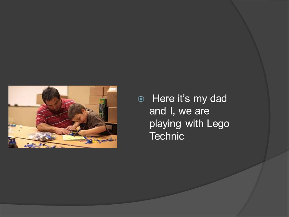 Here its my dad and I, we are playing with Lego Technic