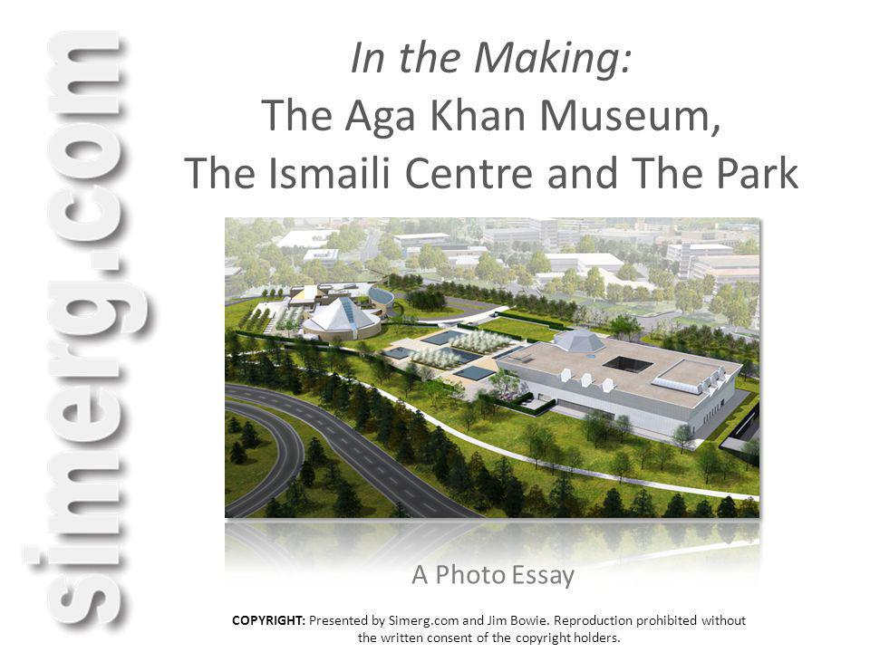 In the Making: The Aga Khan Museum, The Ismaili Centre and The Park A Photo Essay COPYRIGHT: Presented by Simerg.com and Jim Bowie. Reproduction prohi