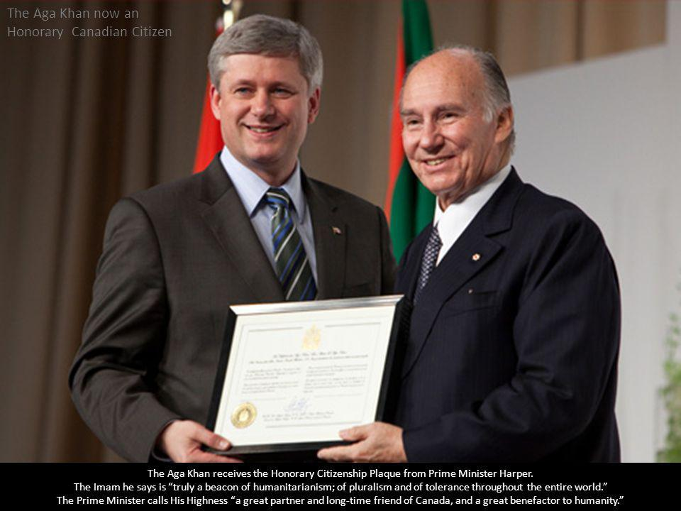 The Aga Khan now an Honorary Canadian Citizen The Aga Khan receives the Honorary Citizenship Plaque from Prime Minister Harper. The Imam he says is tr