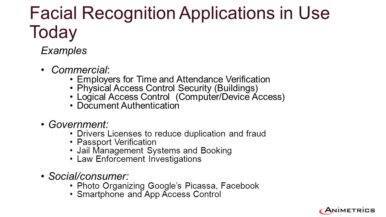 Facial Recognition Applications in Use Today Examples Commercial: Employers for Time and Attendance Verification Physical Access Control Security (Bui