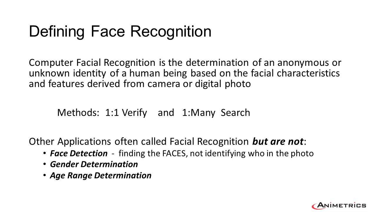 Face Recognition is based on Face Biometric Templates Face Biometric Template is… Not the actual facial image A vector of numbers which represent the facial images characteristics including measurements, color, lighting, 2D/3D Created by a Face Biometric Algorithm Not standard format and varies between different algorithms.