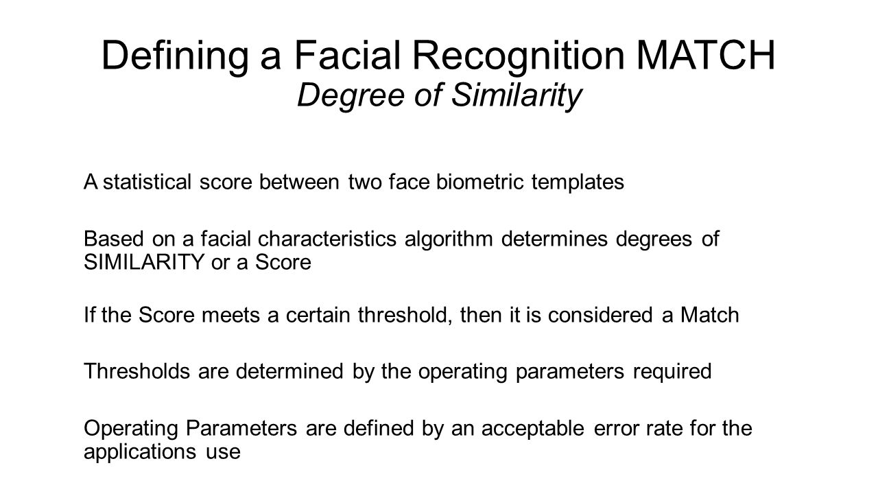 Defining a Facial Recognition MATCH Degree of Similarity A statistical score between two face biometric templates Based on a facial characteristics al