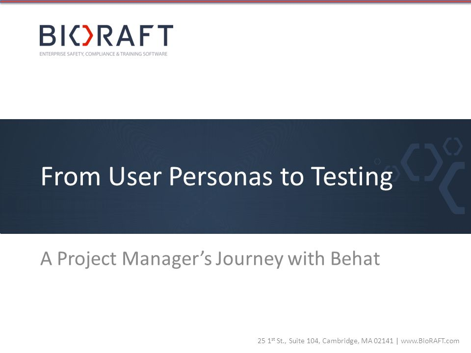 25 1 st St., Suite 104, Cambridge, MA 02141 | www.BioRAFT.com From User Personas to Testing A Project Managers Journey with Behat