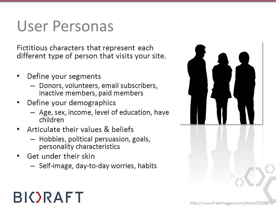 User Personas Fictitious characters that represent each different type of person that visits your site. Define your segments – Donors, volunteers, ema